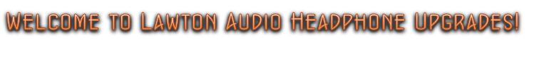 Welcome to Lawton Audio Headphone Upgrades!